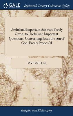 Useful and Important Answers Freely Given, to Useful and Important Questions, Concerning Jesus the Son of God, Freely Propos'd: Or, a Vindication of the Co-Essential Sonship of the Second Person in the Trinity; ... by David Millar, A.M - Millar, David