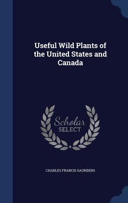 Useful Wild Plants of the United States and Canada - Saunders, Charles Francis
