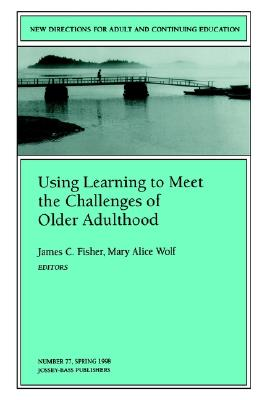 Using Learning to Meet the Challenges of Older Adulthood: New Directions for Adult and Continuing Education, Number 77 - Fisher, James C (Editor), and Wolf, Mary Alice (Editor)