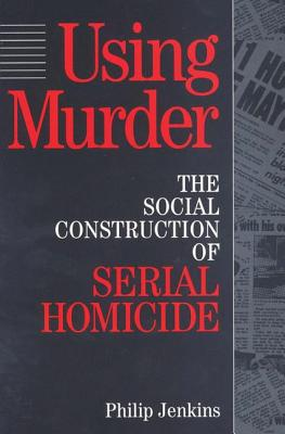 Using Murder: The Social Construction of Serial Homicide - Jenkins, Philip (Editor)