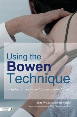 Using the Bowen Technique to Address Complex and Common Conditions: A Guide for Health Professionals and Clients - Wilks, John, and Knight, Isobel