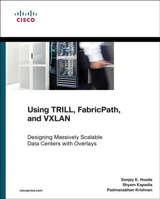 Using TRILL, FabricPath, and VXLAN: Designing Massively Scalable Data Centers (MSDC) with Overlays - Hooda, Sanjay, and Kapadia, Shyam, and Krishnan, Padmanabhan