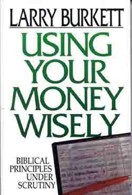 Using Your Money Wisely: Biblical Principles Under Scrutiny - Burkett, Larry