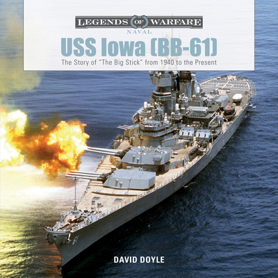 USS Iowa (Bb-61): The Story of the Big Stick from 1940 to the Present - Doyle, David