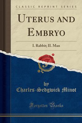Uterus and Embryo: I. Rabbit; II. Man (Classic Reprint) - Minot, Charles-Sedgwick