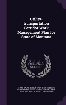 Utility-Transportation Corridor Work Management Plan for State of Montana - United States Bureau of Land Management (Creator), and United States Forest Service (Creator), and Montana Dept of Natural...