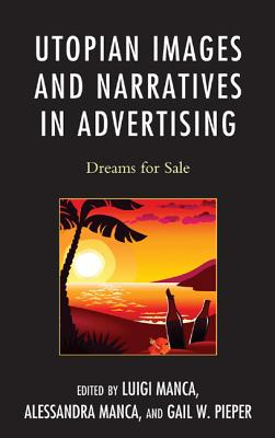 Utopian Images and Narratives in Advertising: Dreams for Sale - Manca, Luigi (Editor), and Manca, Alessandra (Editor), and Pieper, Gail W. (Editor)