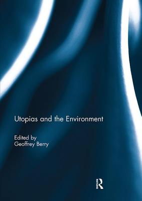 Utopias and the Environment - Berry, Geoffrey (Editor)
