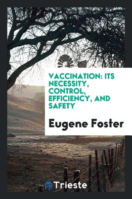 Vaccination: Its Necessity, Control, Efficiency, and Safety - Foster, Eugene