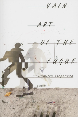 Vain Art of the Fugue - Tsepeneag, Dumitru, and Camiller, Patrick (Translated by)
