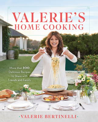 Valerie's Home Cooking: More Than 100 Delicious Recipes to Share with Friends and Family - Bertinelli, Valerie