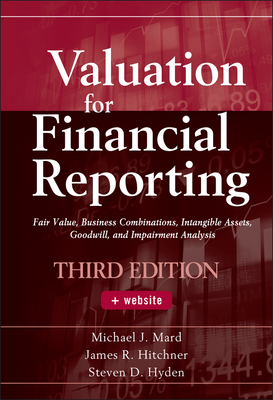 Valuation for Financial Reporting: Fair Value, Business Combinations, Intangible Assets, Goodwill, and Impairment Analysis - Mard, Michael J., and Hitchner, James R., and Hyden, Steven D.