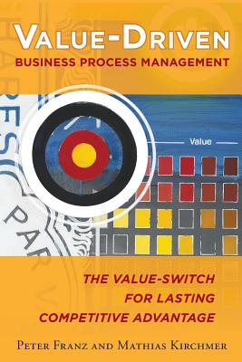 Value-Driven Business Process Management: The Value-Switch for Lasting Competitive Advantage - Franz, Peter, and Kirchmer, Mathias
