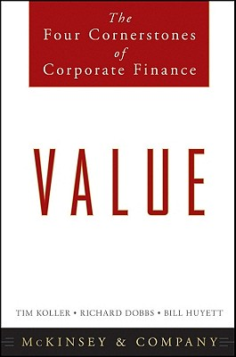 Value: The Four Cornerstones of Corporate Finance - McKinsey & Company Inc, and Koller, Tim, and Dobbs, Richard