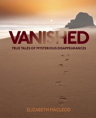 Vanished: True Tales of Mysterious Disappearances - MacLeod, Elizabeth