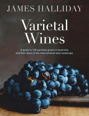 Varietal Wines: A guide to 130 varieties grown in Australia and their place in the international wine landscape - Halliday, James