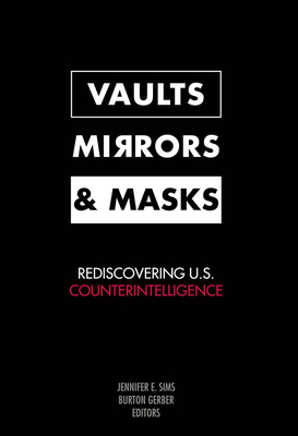 Vaults, Mirrors, and Masks: Rediscovering U.S. Counterintelligence - Sims, Jennifer E (Editor)