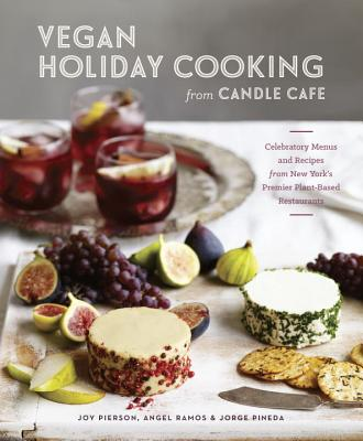 Vegan Holiday Cooking from Candle Cafe: Celebratory Menus and Recipes from New York's Premier Plant-Based Restaurants - Pierson, Joy, and Ramos, Angel, and Pineda, Jorge
