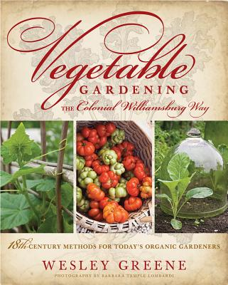 Vegetable Gardening the Colonial Williamsburg Way: 18th-Century Methods for Today's Organic Gardeners - Greene, Wesley, and Lombardi, Barbara Temple (Photographer)