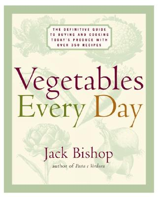 Vegetables Every Day: The Definitive Guide to Buying and Cooking Today's Produce, with Over 350 Recipes - Bishop, Jack