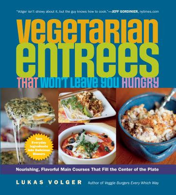 Vegetarian Entrees That Won't Leave You Hungry: Nourishing, Flavorful Main Courses That Fill the Center of the Plate - Volger, Lukas