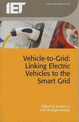 Vehicle-To-Grid: Linking Electric Vehicles to the Smart Grid - Lu, Junwei (Editor), and Hossain, Jahangir (Editor)