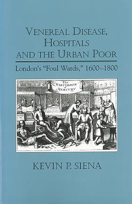 """Venereal Disease, Hospitals and the Urban Poor: London's """"Foul Wards,"""" 1600-1800 - P Siena, Kevin"""