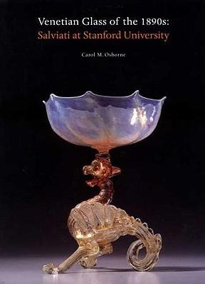 Venetian Glass of the 1890s: Salviati at Stanford University - Osborne, Carol M