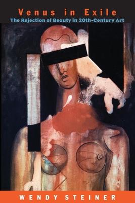 Venus in Exile: The Rejection of Beauty in Twentieth-Century Art - Steiner, Wendy