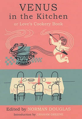 Venus in the Kitchen: Or Love's Cookery Book - Douglas, Norman, and Greene, Graham (Introduction by)