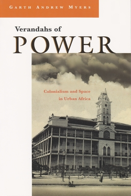 Verandahs of Power: Colonialism and Space in Urban Africa - Myers, Garth Andrew