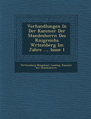Verhandlungen in Der Kammer Der Standesherrn Des K Nigreichs W Rtemberg Im Jahre ..., Issue 1 - W Rttemberg (Kingdom) Landtag Kammer (Creator)