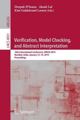 Verification, Model Checking, and Abstract Interpretation: 16th International Conference, Vmcai 2015, Mumbai, India, January 12-14, 2015, Proceedings - D'Souza, Deepak (Editor)