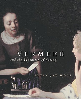 Vermeer and the Invention of Seeing - Wolf, Bryan Jay