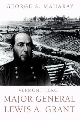 Vermont Hero: Major General Lewis A. Grant - Maharay, George S