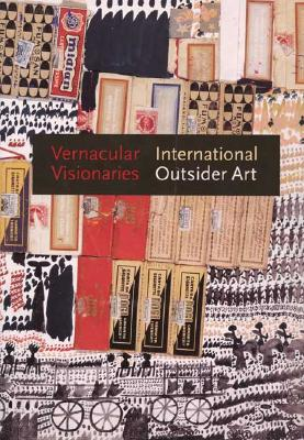 Vernacular Visionaries: International Outsider Art - Carlano, Annie, and Beardsley, John, and Brenzoni, Caterina Gemma