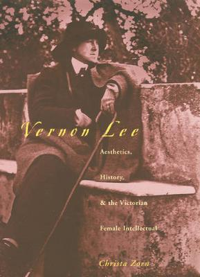 Vernon Lee: Aesthetics, History, and the Victorian Female Intellectual - Zorn, Christa