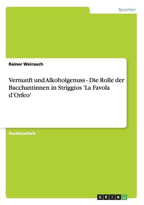 Vernunft Und Alkoholgenuss - Die Rolle Der Bacchantinnen in Striggios 'la Favola D'Orfeo' - Weirauch, Rainer