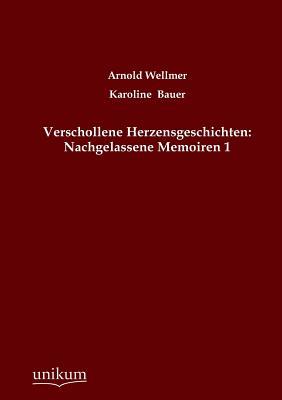 Verschollene Herzensgeschichten: Nachgelassene Memoiren 1 - Wellmer, Arnold, and Bauer, Karoline