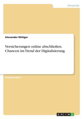 Versicherungen Online Abschlie?en. Chancen Im Trend Der Digitalisierung - Rottger, Alexander