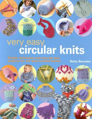 Very Easy Circular Knits: Simple Techniques and Step-By-Step Projects for the Well-Rounded Knitter - Barnden, Betty