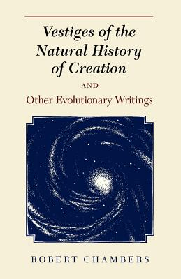 Vestiges of the Natural History of Creation and Other Evolutionary Writings - Chambers, Robert