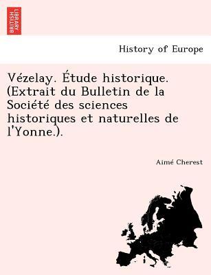 Vezelay. Etude Historique. (Extrait Du Bulletin de La Societe Des Sciences Historiques Et Naturelles de L'Yonne.). - Cherest, Aime