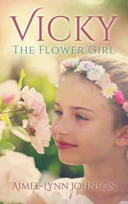 Vicky: The Flower Girl - Johnson, Aimee-Lynn