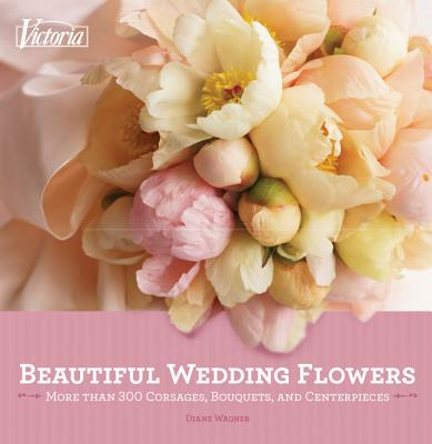Victoria Beautiful Wedding Flowers: More Than 300 Corsages, Bouquets, and Centerpieces - Wagner, Diane