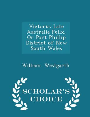 Victoria: Late Australia Felix, or Port Phillip District of New South Wales - Scholar's Choice Edition - Westgarth, William
