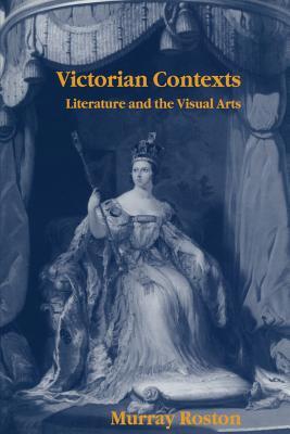 Victorian Contexts: Literature and the Visual Arts - Roston, Murray