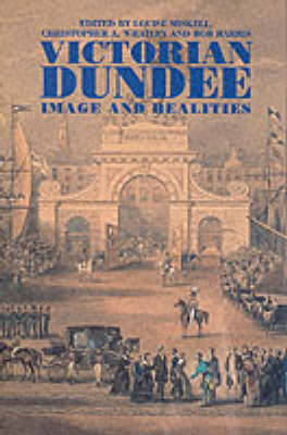 Victorian Dundee: Image and Realities - Miskell, Louise (Editor), and Harris, Bob (Editor), and Whatley, Christopher A, Professor (Editor)