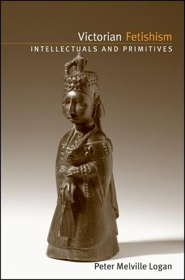 Victorian Fetishism: Intellectuals and Primitives - Logan, Peter Melville