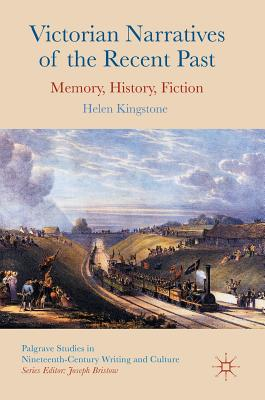 Victorian Narratives of the Recent Past: Memory, History, Fiction - Kingstone, Helen